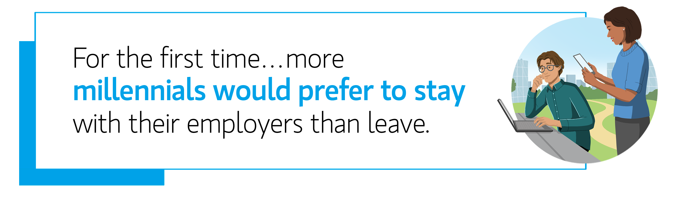 Quote: For the first time more millennials would prefer to stay with their employers than leave.